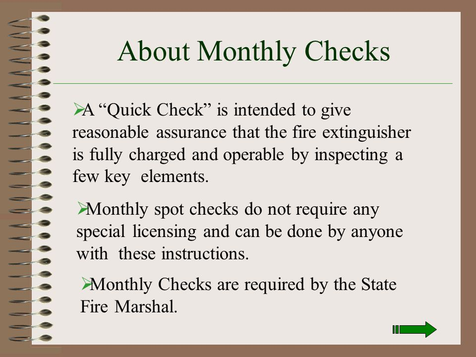 Fire Extinguisher Monthly Inspection  The following slides will show you how to do a routine spot check on your area fire extinguishers. Please hit t