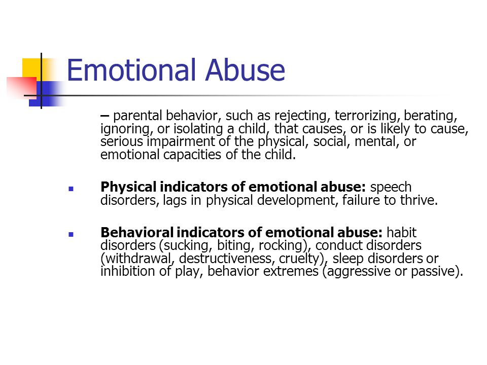 Emotional Abuse – parental behavior, such as rejecting, terrorizing, berating, ignoring, or isolating a child, that causes, or is likely to cause, ser