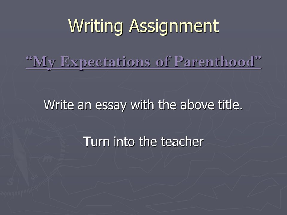 "Writing Assignment ""My Expectations of Parenthood"" Write an essay with the above title. Turn into the teacher"