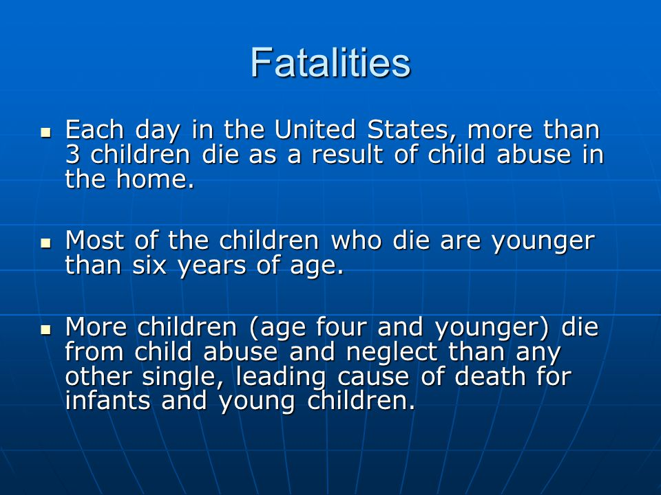 Fatalities Each day in the United States, more than 3 children die as a result of child abuse in the home. Each day in the United States, more than 3