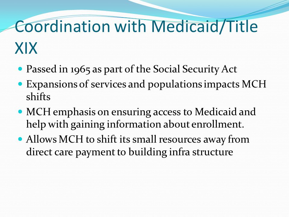 Coordination with Medicaid/Title XIX Passed in 1965 as part of the Social Security Act Expansions of services and populations impacts MCH shifts MCH emphasis on ensuring access to Medicaid and help with gaining information about enrollment.