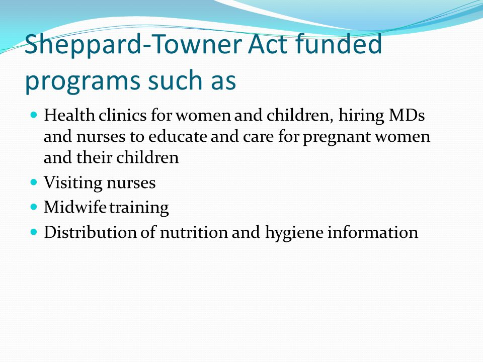 Sheppard-Towner Act funded programs such as Health clinics for women and children, hiring MDs and nurses to educate and care for pregnant women and their children Visiting nurses Midwife training Distribution of nutrition and hygiene information