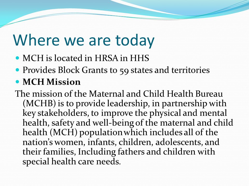 Where we are today MCH is located in HRSA in HHS Provides Block Grants to 59 states and territories MCH Mission The mission of the Maternal and Child Health Bureau (MCHB) is to provide leadership, in partnership with key stakeholders, to improve the physical and mental health, safety and well-being of the maternal and child health (MCH) population which includes all of the nation's women, infants, children, adolescents, and their families, Including fathers and children with special health care needs.