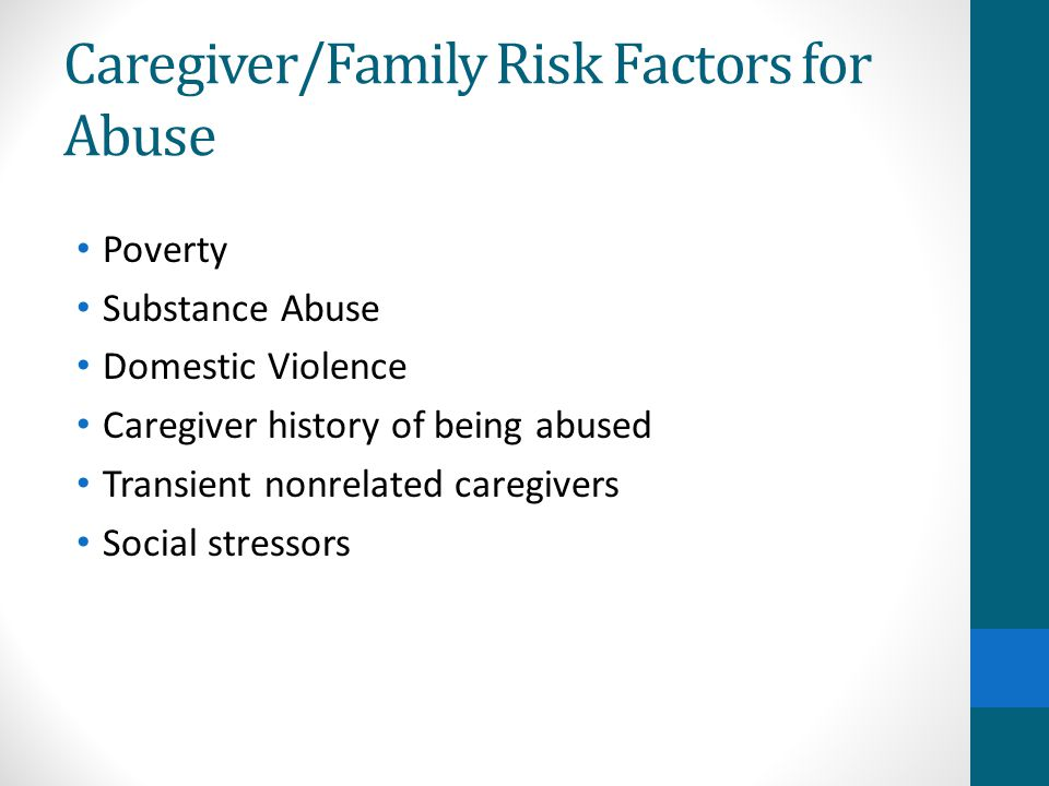 Caregiver/Family Risk Factors for Abuse Poverty Substance Abuse Domestic Violence Caregiver history of being abused Transient nonrelated caregivers So