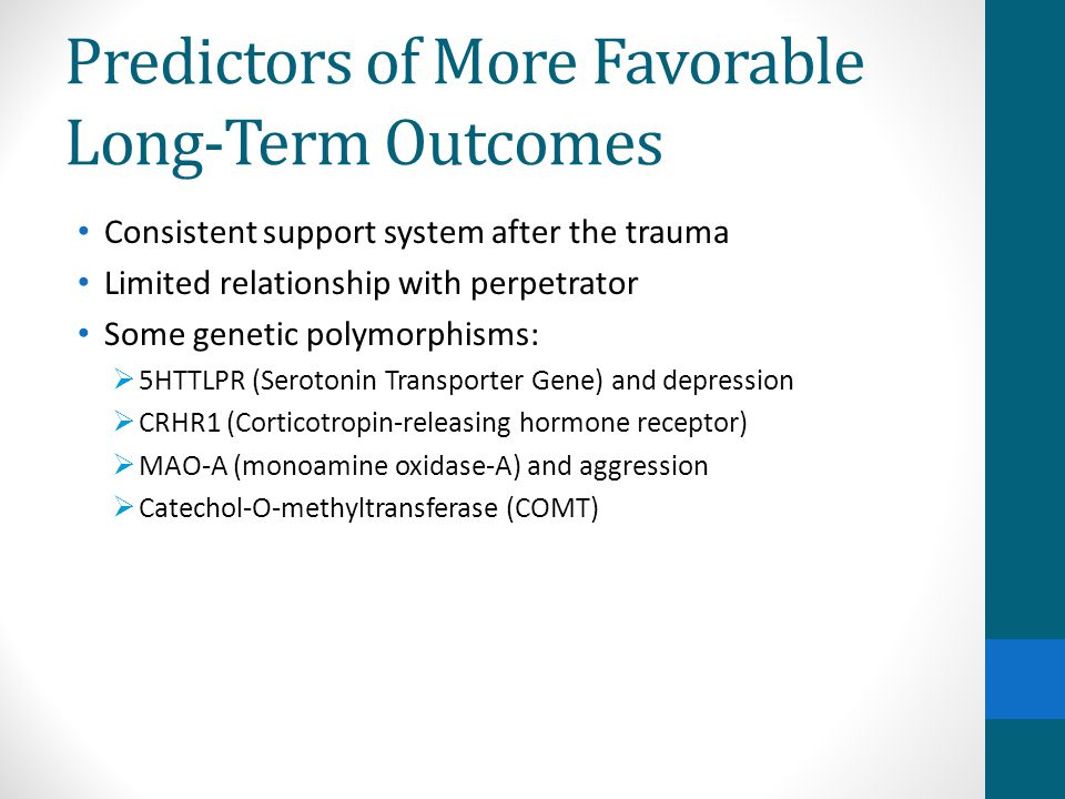 Predictors of More Favorable Long-Term Outcomes Consistent support system after the trauma Limited relationship with perpetrator Some genetic polymorp