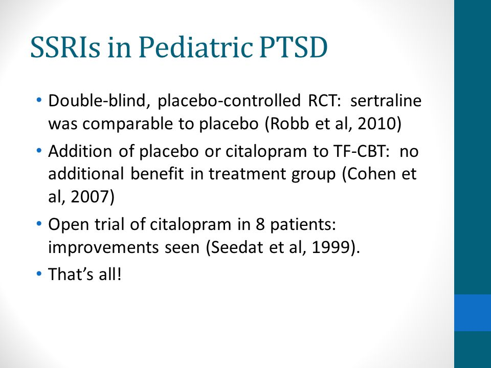 SSRIs in Pediatric PTSD Double-blind, placebo-controlled RCT: sertraline was comparable to placebo (Robb et al, 2010) Addition of placebo or citalopra