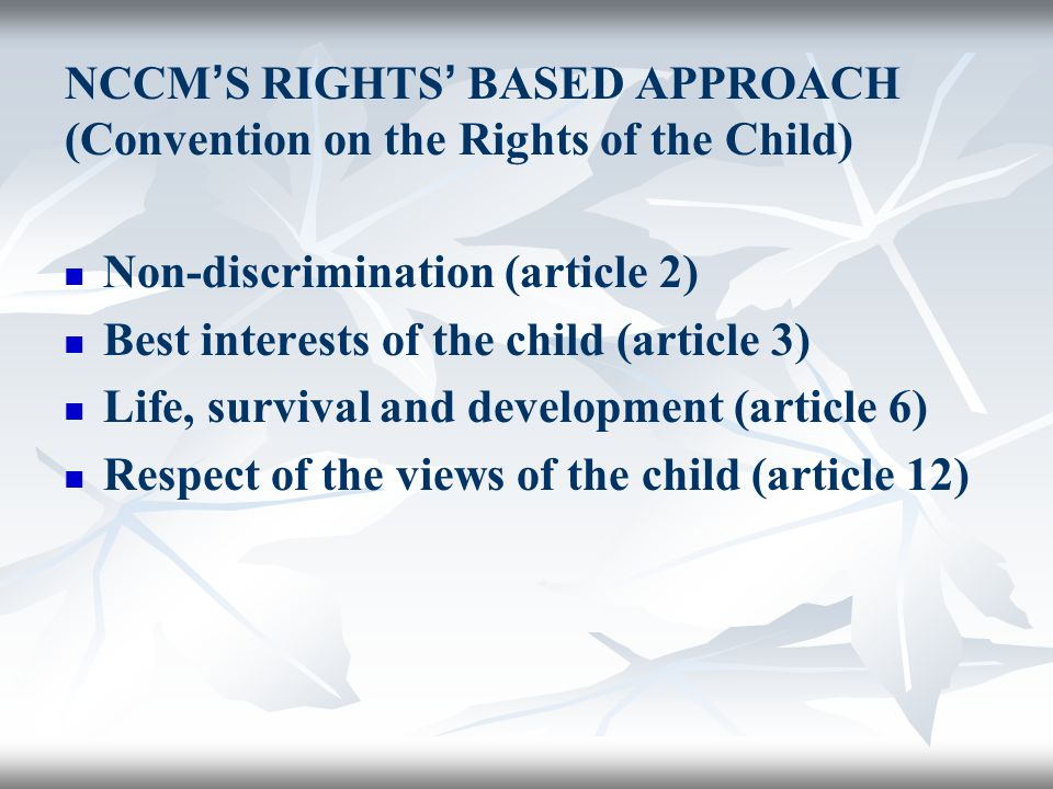 NCCM ' S RIGHTS ' BASED APPROACH (Convention on the Rights of the Child) Non-discrimination (article 2) Best interests of the child (article 3) Life, survival and development (article 6) Respect of the views of the child (article 12)