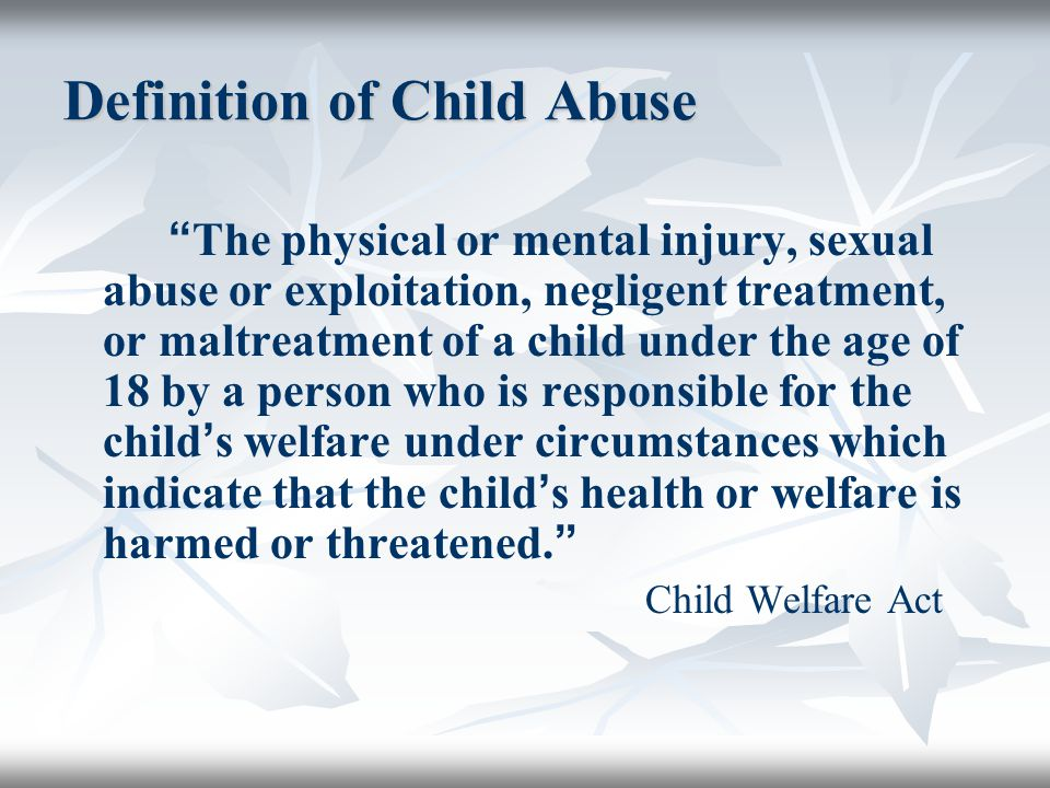 Definition of Child Abuse The physical or mental injury, sexual abuse or exploitation, negligent treatment, or maltreatment of a child under the age of 18 by a person who is responsible for the child ' s welfare under circumstances which indicate that the child ' s health or welfare is harmed or threatened.