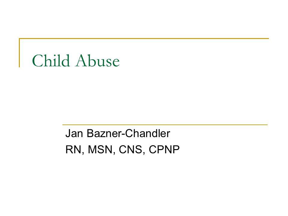 Child Abuse Jan Bazner-Chandler RN, MSN, CNS, CPNP