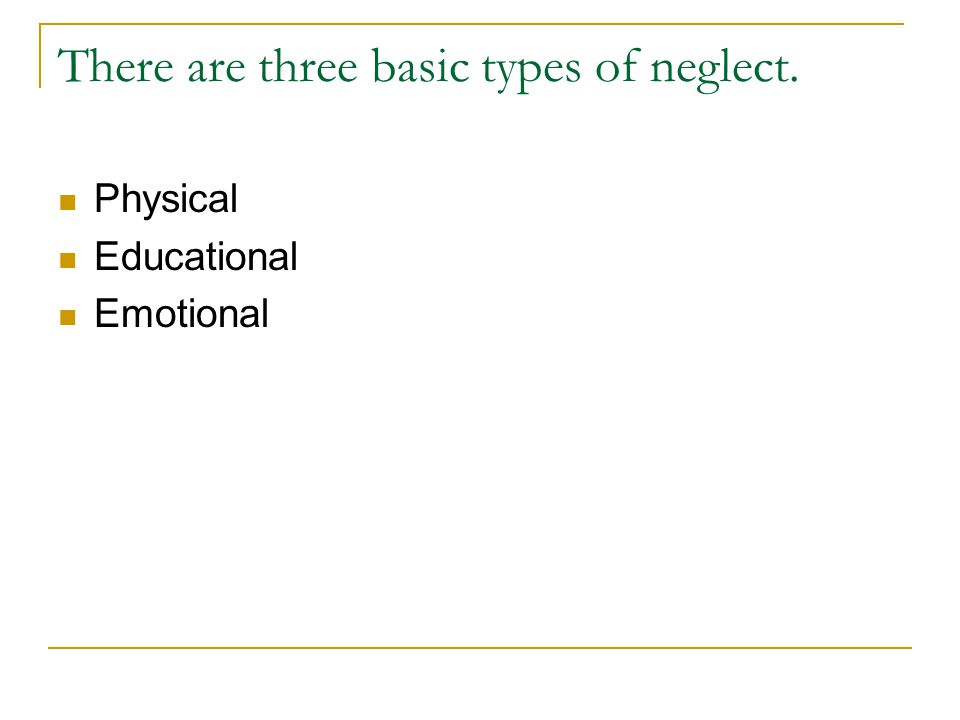 There are three basic types of neglect. Physical Educational Emotional