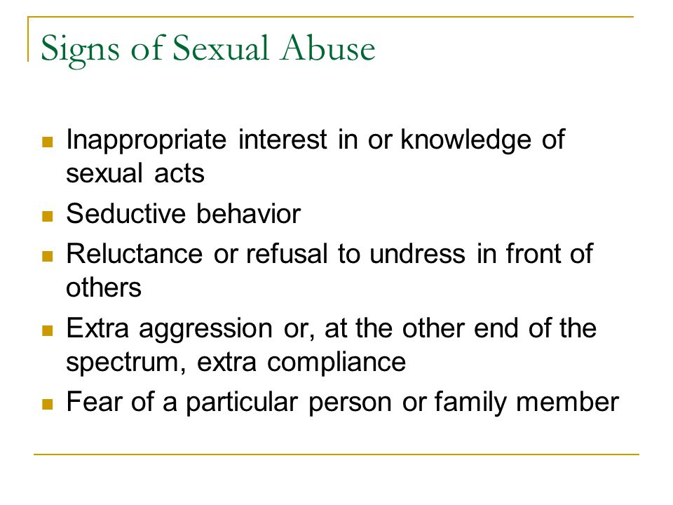 Signs of Sexual Abuse Inappropriate interest in or knowledge of sexual acts Seductive behavior Reluctance or refusal to undress in front of others Ext