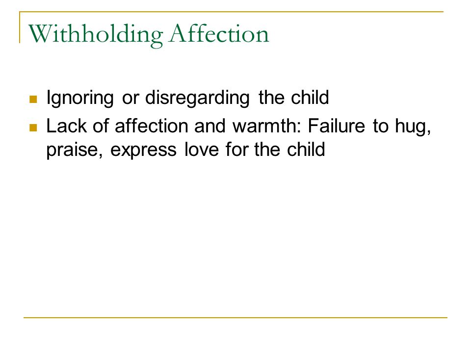 Withholding Affection Ignoring or disregarding the child Lack of affection and warmth: Failure to hug, praise, express love for the child