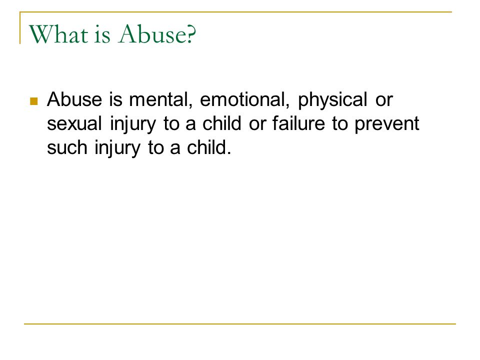 What is Abuse? Abuse is mental, emotional, physical or sexual injury to a child or failure to prevent such injury to a child.