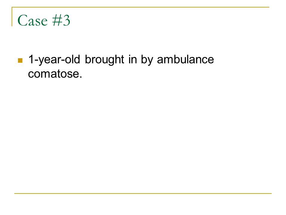 Case #3 1-year-old brought in by ambulance comatose.
