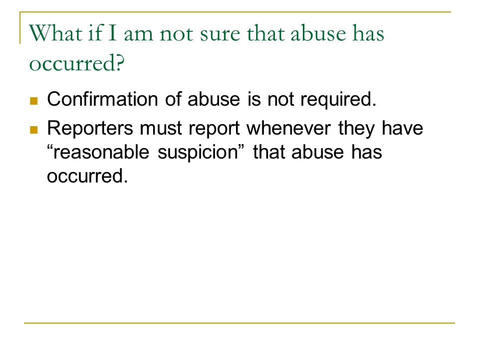 "What if I am not sure that abuse has occurred? Confirmation of abuse is not required. Reporters must report whenever they have ""reasonable suspicion"""
