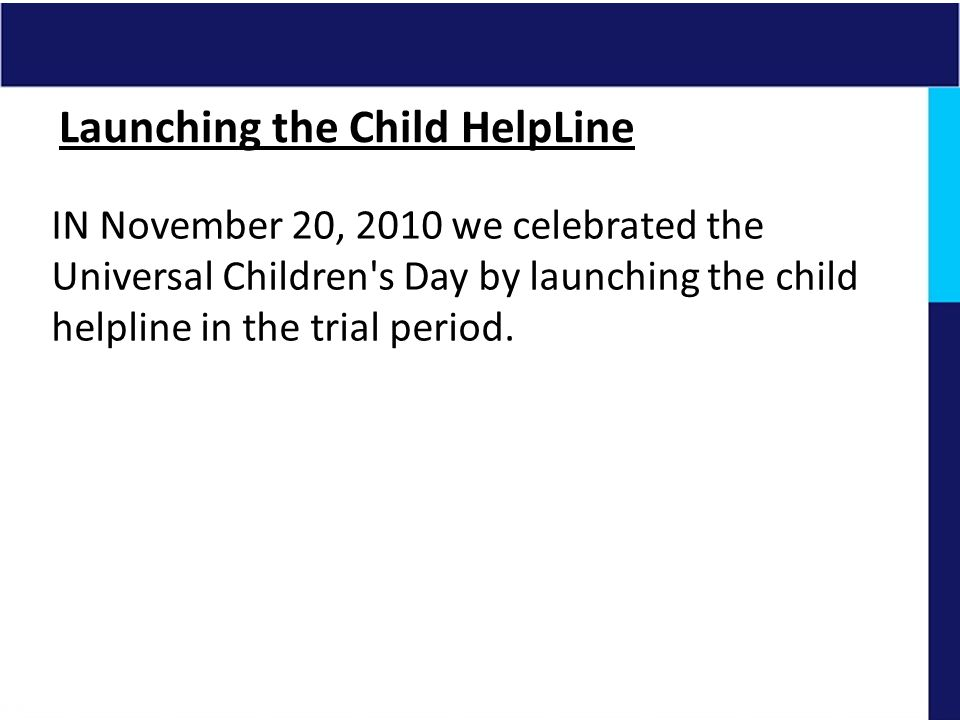 IN November 20, 2010 we celebrated the Universal Children's Day by launching the child helpline in the trial period.