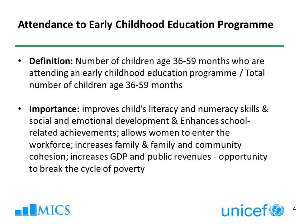 Attendance to Early Childhood Education Programme Definition: Number of children age months who are attending an early childhood education programme / Total number of children age months Importance: improves child's literacy and numeracy skills & social and emotional development & Enhances school- related achievements; allows women to enter the workforce; increases family & family and community cohesion; increases GDP and public revenues - opportunity to break the cycle of poverty 4