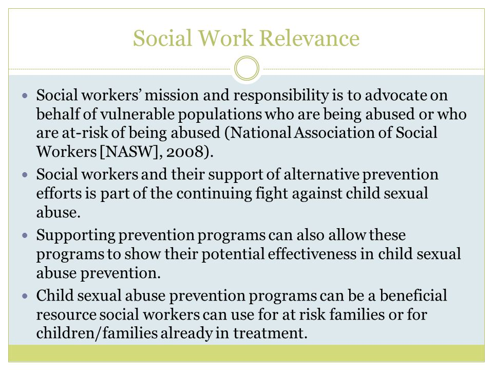Social Work Relevance Social workers' mission and responsibility is to advocate on behalf of vulnerable populations who are being abused or who are at