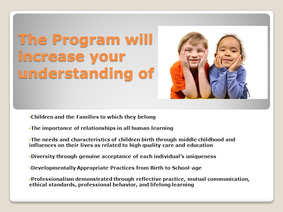 The Program will increase your understanding of  Children and the Families to which they belong  The importance of relationships in all human learning  The needs and characteristics of children birth through middle childhood and influences on their lives as related to high quality care and education  Diversity through genuine acceptance of each individual's uniqueness  Developmentally Appropriate Practices from Birth to School-age  Professionalism demonstrated through reflective practice, mutual communication, ethical standards, professional behavior, and lifelong learning