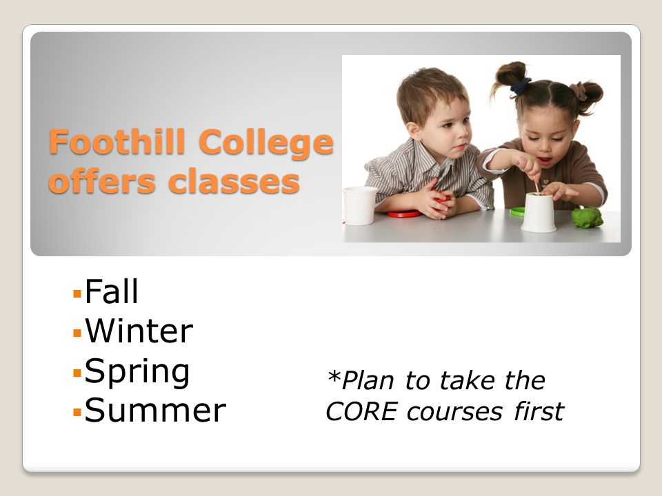 Foothill College offers classes  Fall  Winter  Spring  Summer *Plan to take the CORE courses first