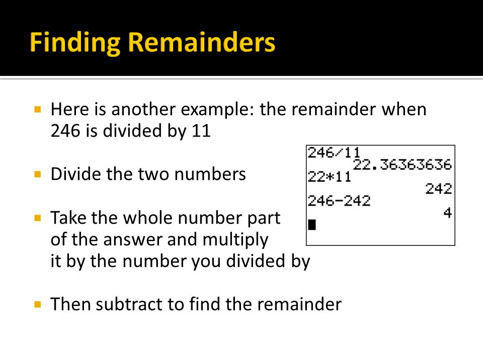  Here is another example: the remainder when 246 is divided by 11  Divide the two numbers  Take the whole number part of the answer and multiply it by the number you divided by  Then subtract to find the remainder
