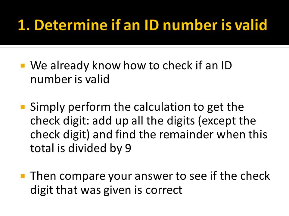  We already know how to check if an ID number is valid  Simply perform the calculation to get the check digit: add up all the digits (except the check digit) and find the remainder when this total is divided by 9  Then compare your answer to see if the check digit that was given is correct