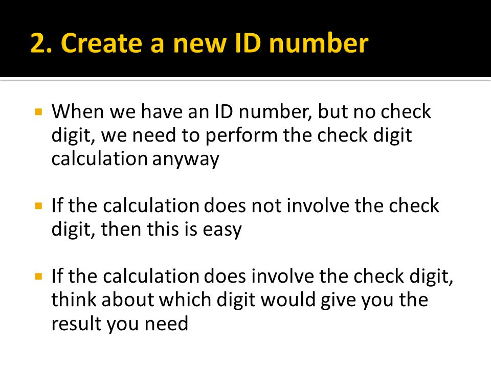  When we have an ID number, but no check digit, we need to perform the check digit calculation anyway  If the calculation does not involve the check digit, then this is easy  If the calculation does involve the check digit, think about which digit would give you the result you need