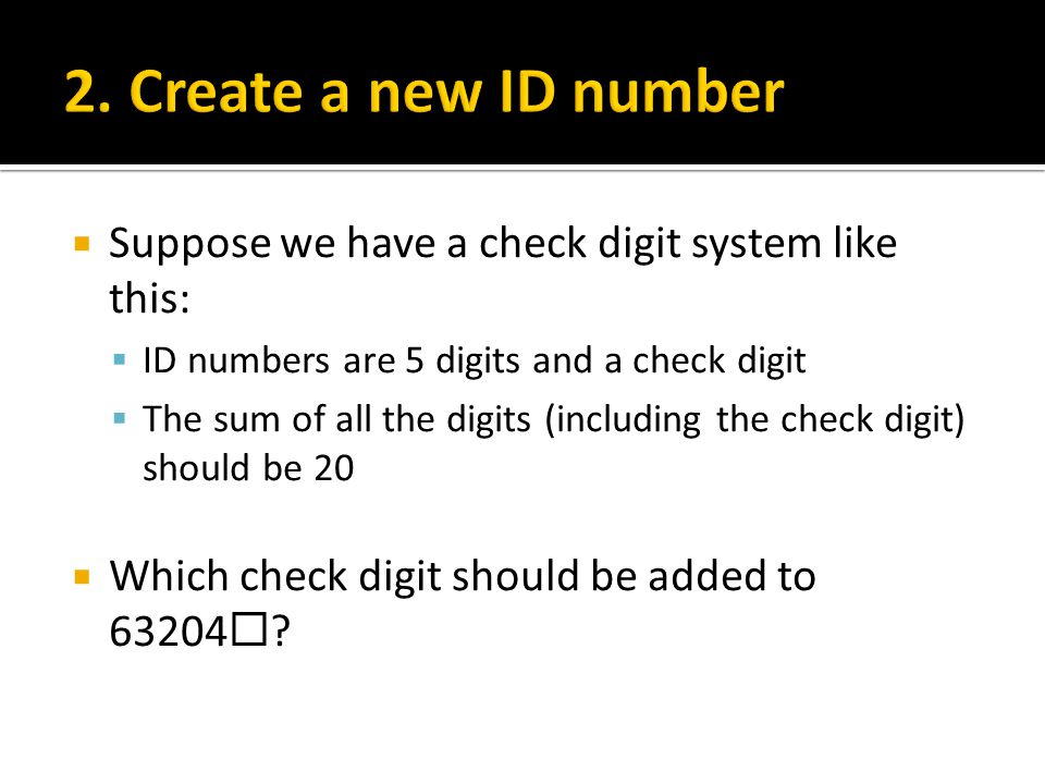  Suppose we have a check digit system like this:  ID numbers are 5 digits and a check digit  The sum of all the digits (including the check digit) should be 20  Which check digit should be added to 63204  ?