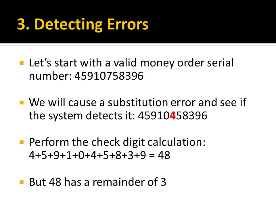  Let's start with a valid money order serial number: 45910758396  We will cause a substitution error and see if the system detects it: 45910458396  Perform the check digit calculation: 4+5+9+1+0+4+5+8+3+9 = 48  But 48 has a remainder of 3