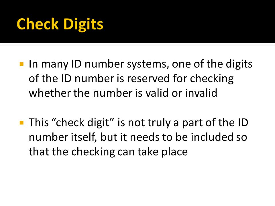  In many ID number systems, one of the digits of the ID number is reserved for checking whether the number is valid or invalid  This check digit is not truly a part of the ID number itself, but it needs to be included so that the checking can take place