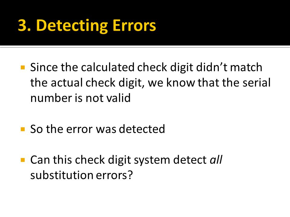  Since the calculated check digit didn't match the actual check digit, we know that the serial number is not valid  So the error was detected  Can this check digit system detect all substitution errors?