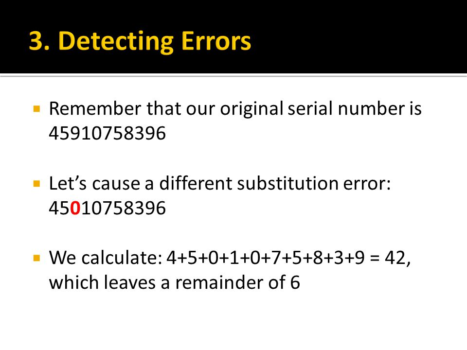  Remember that our original serial number is 45910758396  Let's cause a different substitution error: 45010758396  We calculate: 4+5+0+1+0+7+5+8+3+9 = 42, which leaves a remainder of 6