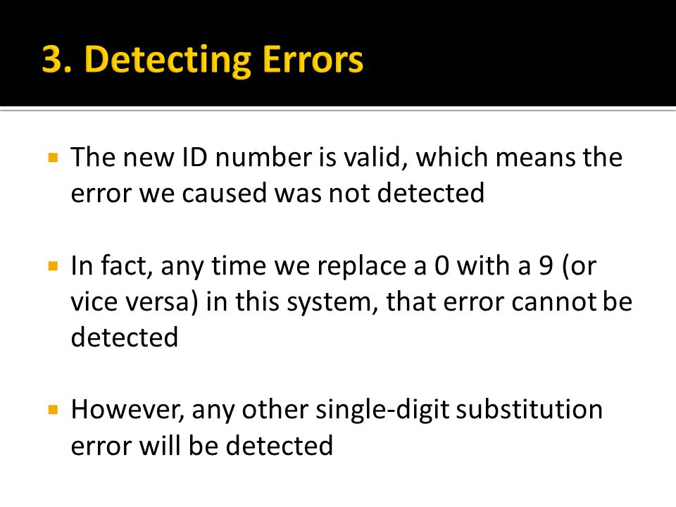  The new ID number is valid, which means the error we caused was not detected  In fact, any time we replace a 0 with a 9 (or vice versa) in this system, that error cannot be detected  However, any other single-digit substitution error will be detected