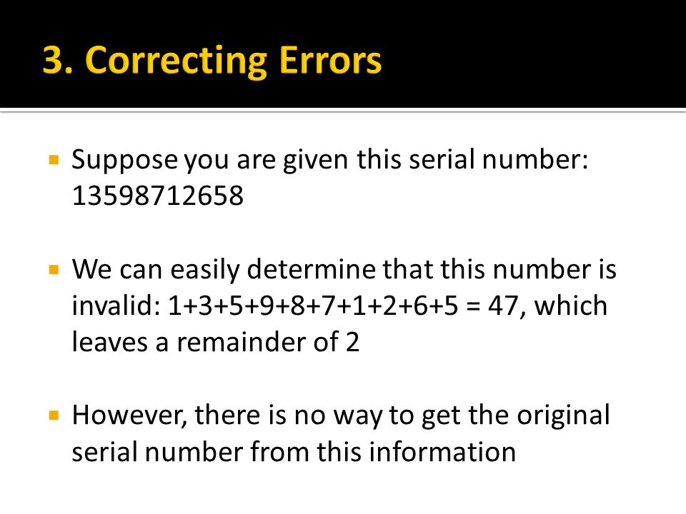 Suppose you are given this serial number: 13598712658  We can easily determine that this number is invalid: 1+3+5+9+8+7+1+2+6+5 = 47, which leaves a remainder of 2  However, there is no way to get the original serial number from this information