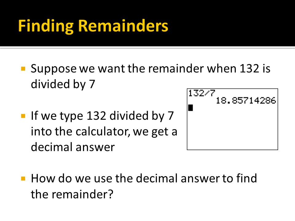  Suppose we want the remainder when 132 is divided by 7  If we type 132 divided by 7 into the calculator, we get a decimal answer  How do we use the decimal answer to find the remainder?