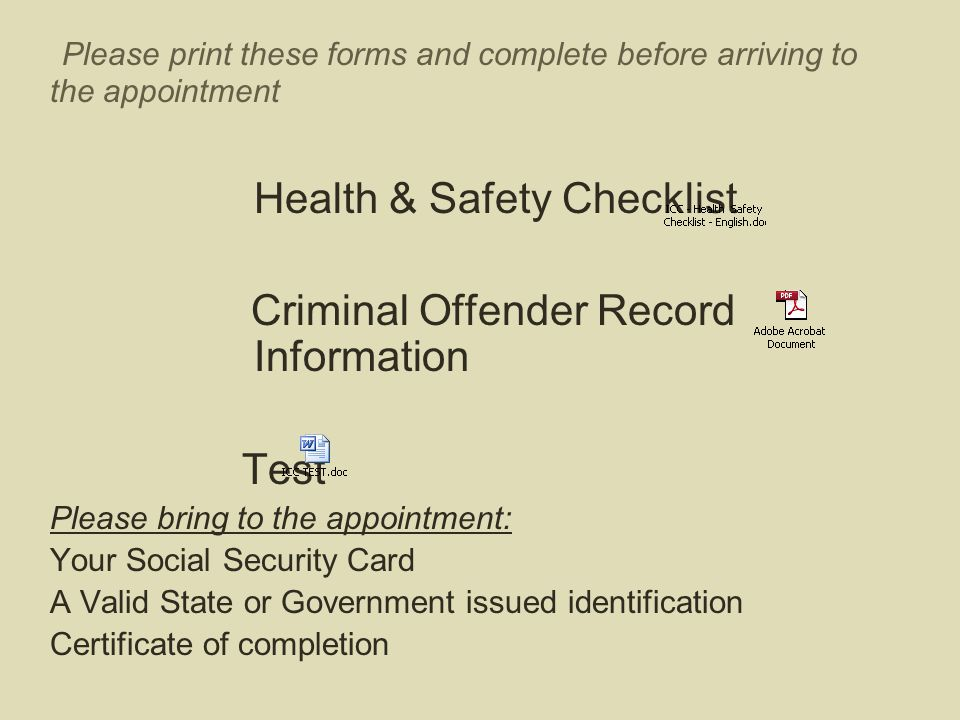 Please print these forms and complete before arriving to the appointment Health & Safety Checklist Criminal Offender Record Information Test Please br