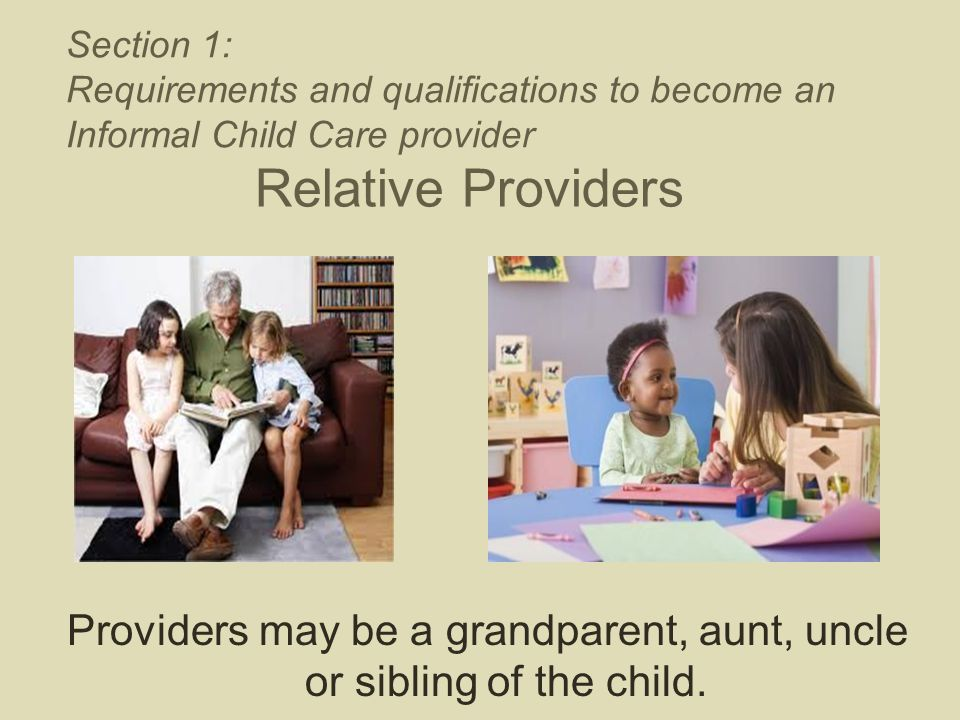 Relative Providers Providers may be a grandparent, aunt, uncle or sibling of the child. Section 1: Requirements and qualifications to become an Inform