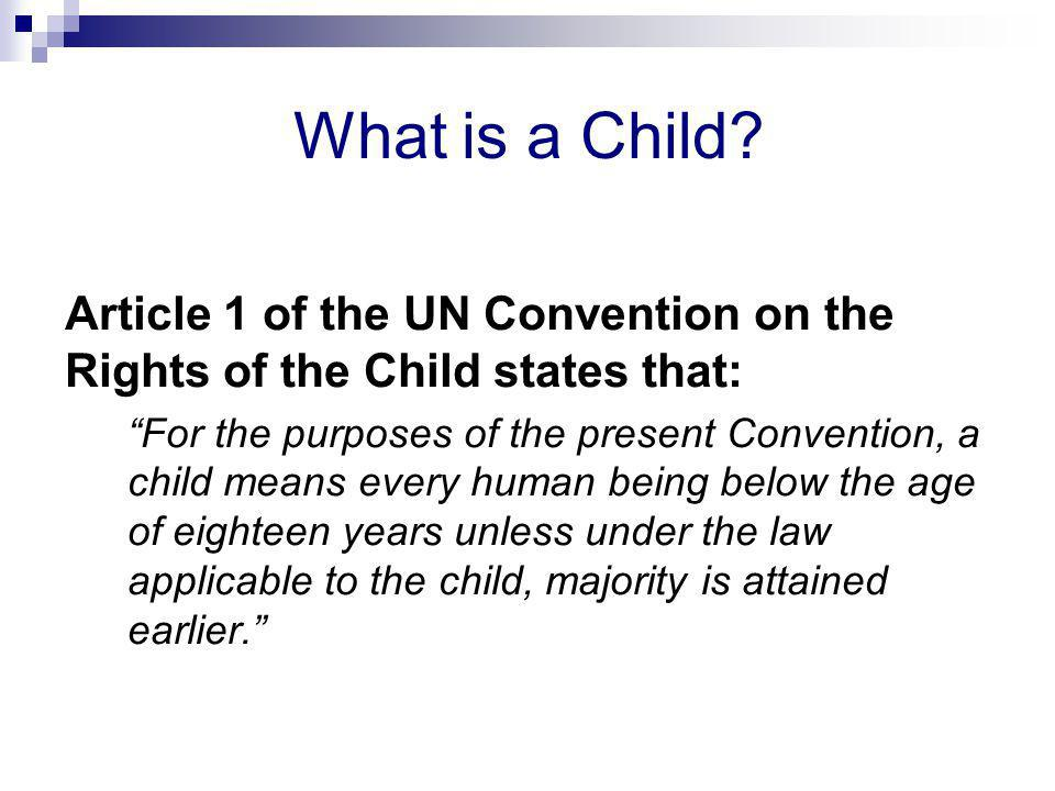 """What is a Child? Article 1 of the UN Convention on the Rights of the Child states that: """"For the purposes of the present Convention, a child means eve"""