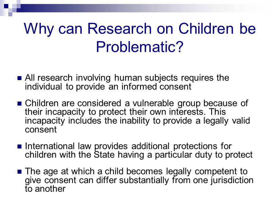Why can Research on Children be Problematic? All research involving human subjects requires the individual to provide an informed consent Children are