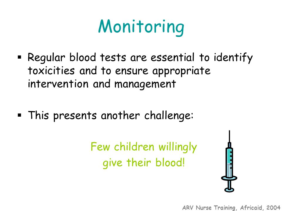 ARV Nurse Training, Africaid, 2004 Monitoring  Regular blood tests are essential to identify toxicities and to ensure appropriate intervention and management  This presents another challenge: Few children willingly give their blood!
