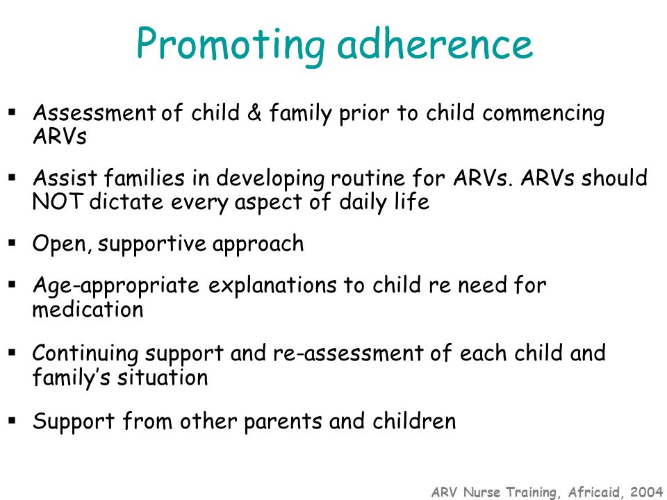 ARV Nurse Training, Africaid, 2004 Promoting adherence  Assessment of child & family prior to child commencing ARVs  Assist families in developing routine for ARVs.
