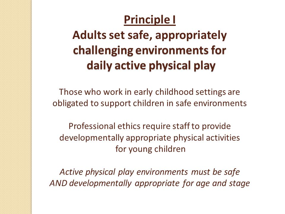 challenging environments for daily active physical play Principle I Adults set safe, appropriately challenging environments for daily active physical play Those who work in early childhood settings are obligated to support children in safe environments Professional ethics require staff to provide developmentally appropriate physical activities for young children Active physical play environments must be safe AND developmentally appropriate for age and stage