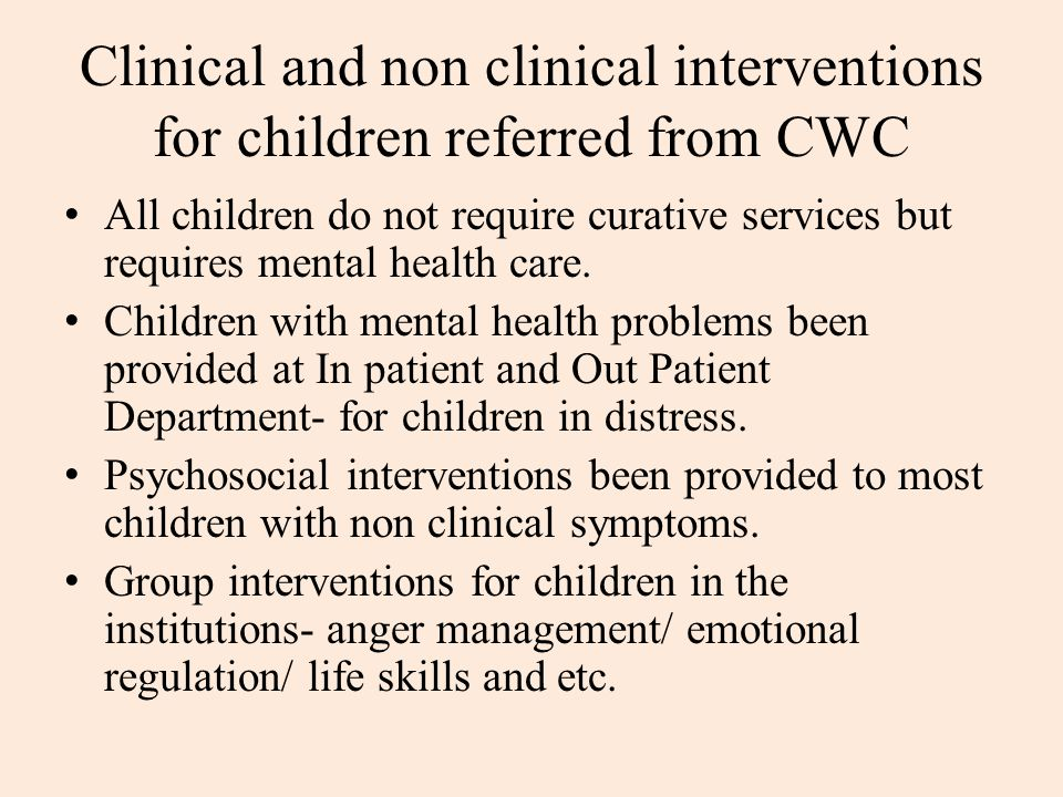Clinical and non clinical interventions for children referred from CWC All children do not require curative services but requires mental health care.