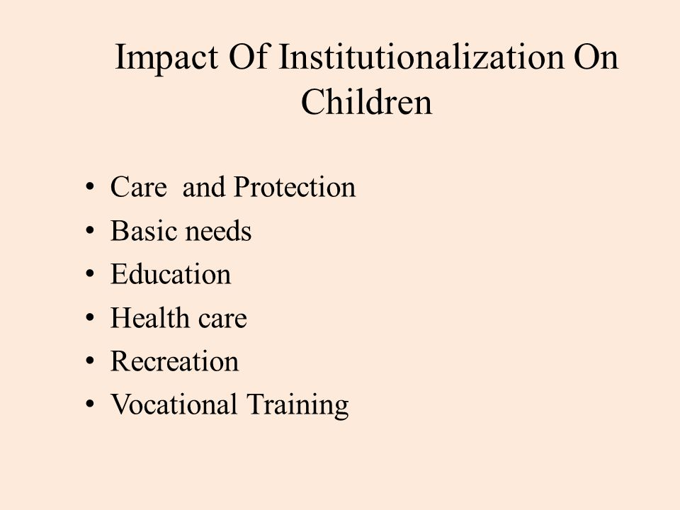 Impact Of Institutionalization On Children Emotional deprivation Separation anxiety Anonymity and lack of personal attention Interpersonal relationship problems Difficulty in mainstreaming and adjusting in society Segregation and isolation Low self esteem Failure to trust, Excessive routinization and regimentation, Physical abuse and trauma, Deprivation of family care