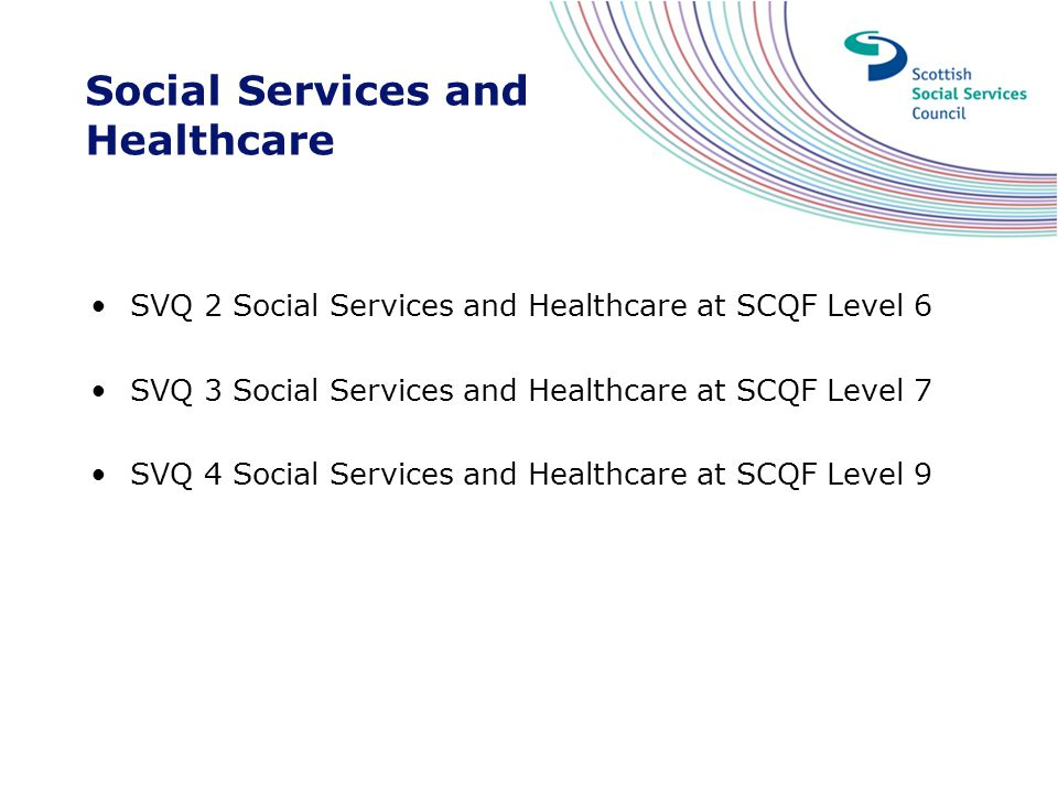 Social Services and Healthcare SVQ 2 Social Services and Healthcare at SCQF Level 6 SVQ 3 Social Services and Healthcare at SCQF Level 7 SVQ 4 Social