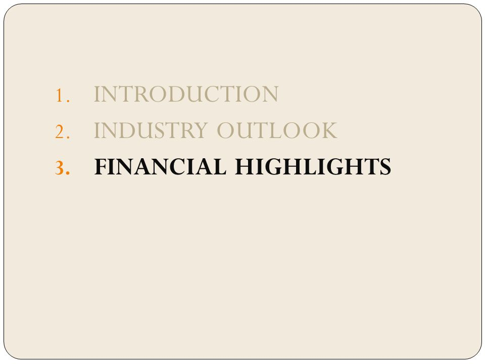 1. INTRODUCTION 2. INDUSTRY OUTLOOK 3. FINANCIAL HIGHLIGHTS