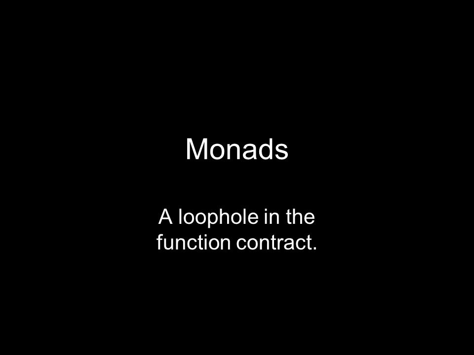 Monads A loophole in the function contract.