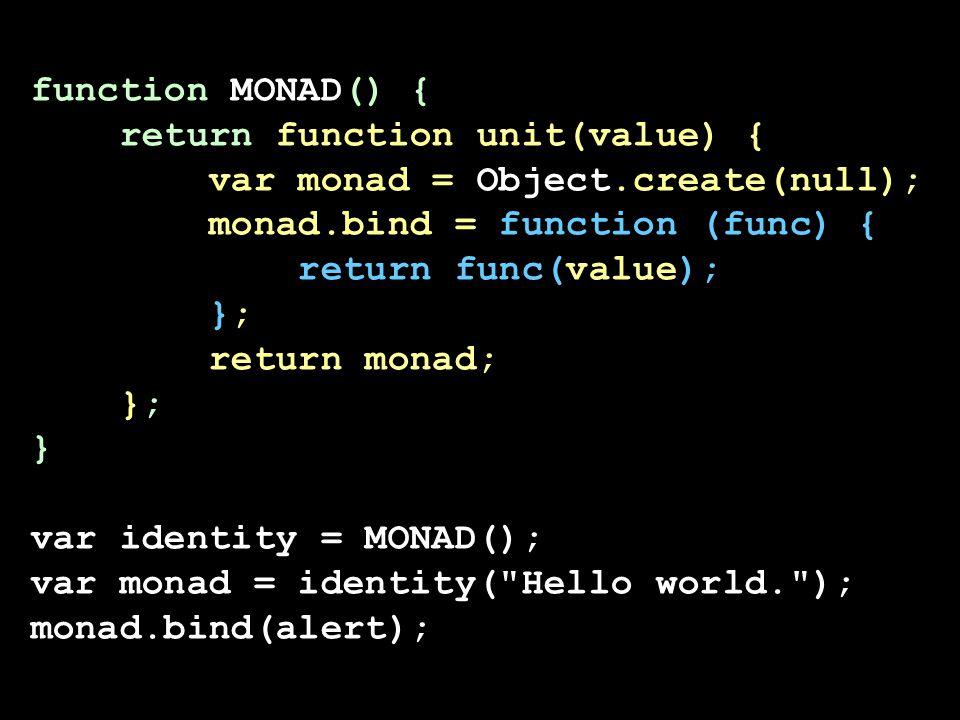 function MONAD() { return function unit(value) { var monad = Object.create(null); monad.bind = function (func) { return func(value); }; return monad;