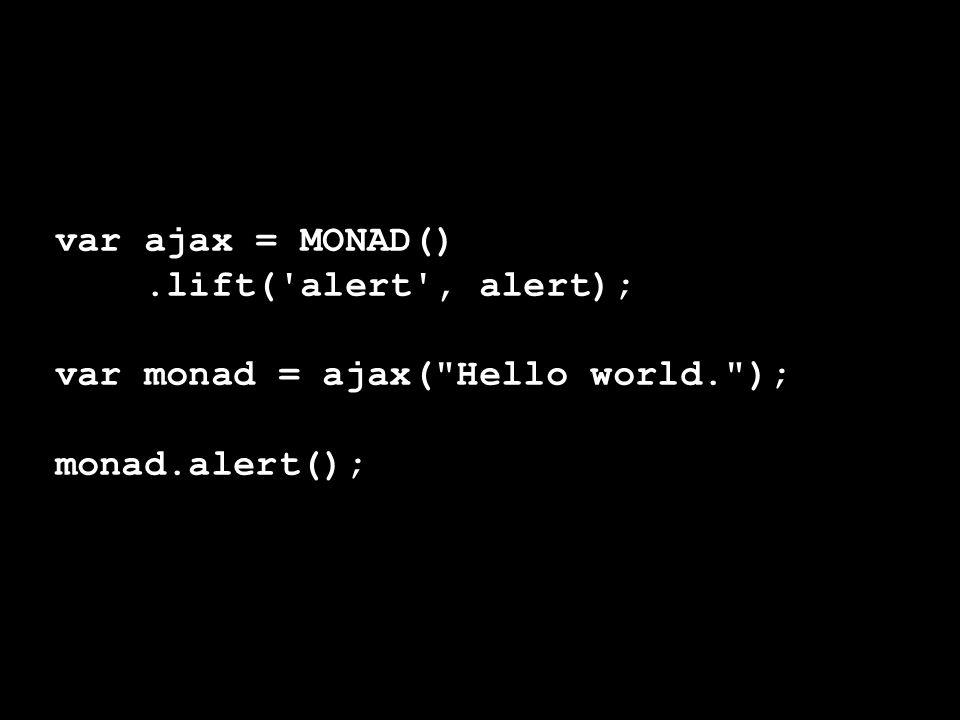 var ajax = MONAD().lift('alert', alert); var monad = ajax(