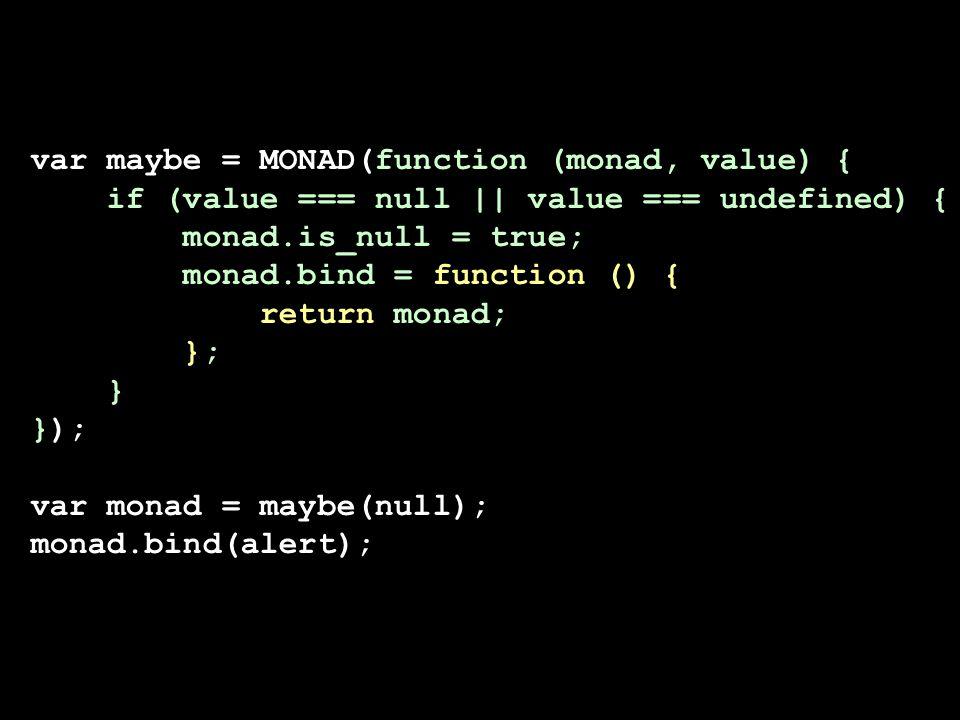 var maybe = MONAD(function (monad, value) { if (value === null    value === undefined) { monad.is_null = true; monad.bind = function () { return monad